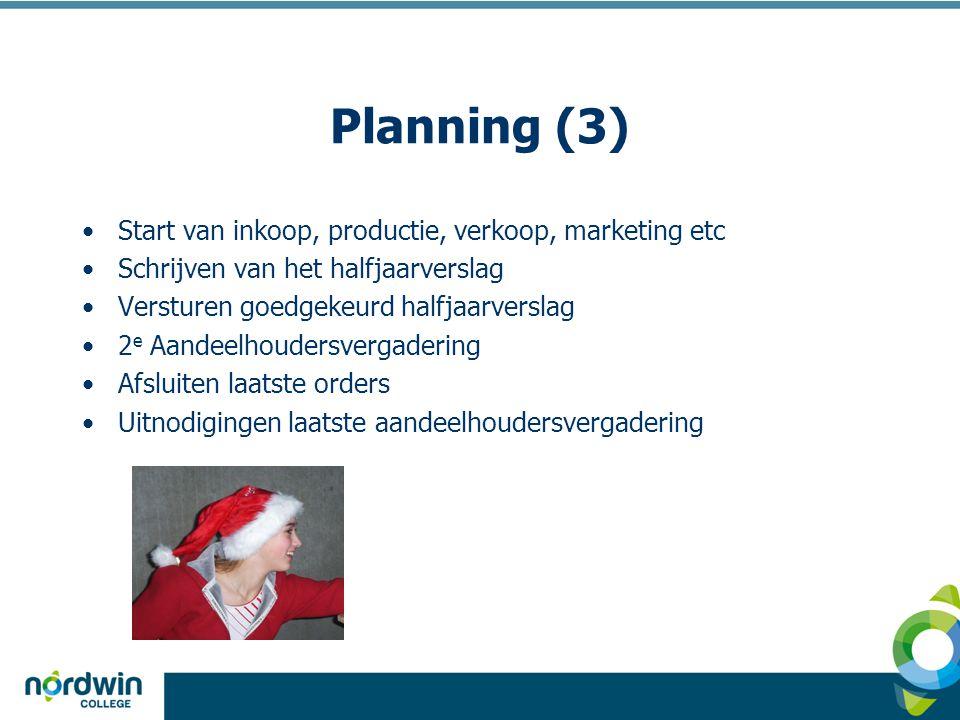 Planning (3) •Start van inkoop, productie, verkoop, marketing etc •Schrijven van het halfjaarverslag •Versturen goedgekeurd halfjaarverslag •2 e Aandeelhoudersvergadering •Afsluiten laatste orders •Uitnodigingen laatste aandeelhoudersvergadering