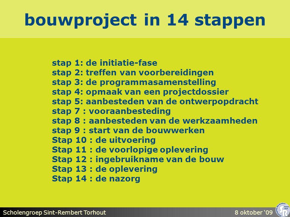 Scholengroep Sint-Rembert Torhout8 oktober '09 bouwproject in 14 stappen stap 1: de initiatie-fase stap 2: treffen van voorbereidingen stap 3: de programmasamenstelling stap 4: opmaak van een projectdossier stap 5: aanbesteden van de ontwerpopdracht stap 7 : vooraanbesteding stap 8 : aanbesteden van de werkzaamheden stap 9 : start van de bouwwerken Stap 10 : de uitvoering Stap 11 : de voorlopige oplevering Stap 12 : ingebruikname van de bouw Stap 13 : de oplevering Stap 14 : de nazorg