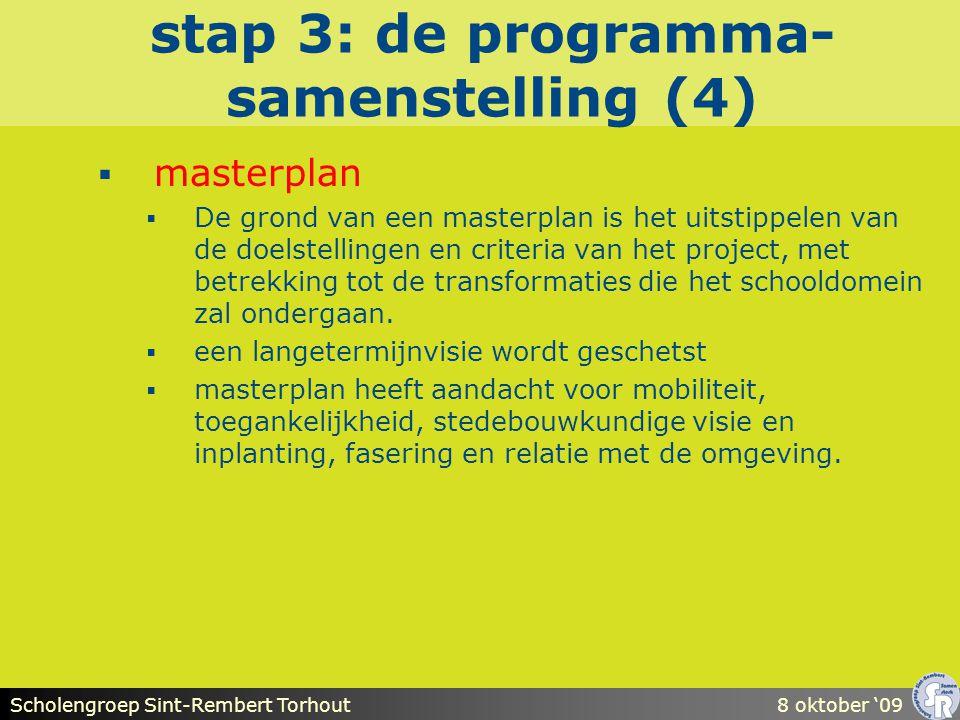 Scholengroep Sint-Rembert Torhout8 oktober '09 stap 3: de programma- samenstelling (4)  masterplan  De grond van een masterplan is het uitstippelen van de doelstellingen en criteria van het project, met betrekking tot de transformaties die het schooldomein zal ondergaan.
