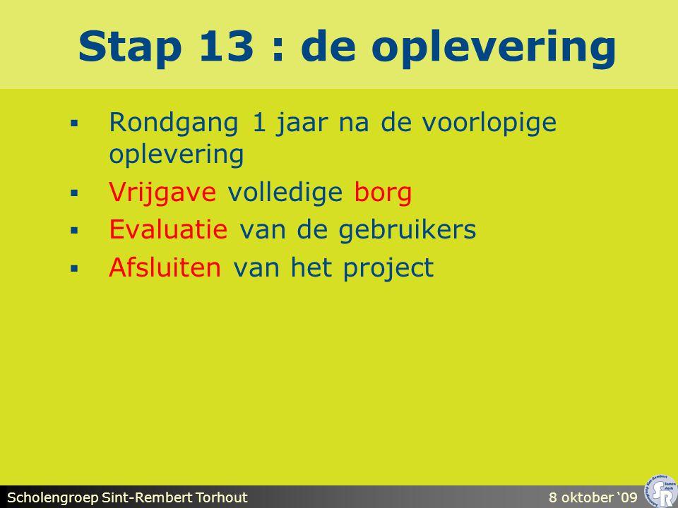 Scholengroep Sint-Rembert Torhout8 oktober '09 Stap 13 : de oplevering  Rondgang 1 jaar na de voorlopige oplevering  Vrijgave volledige borg  Evaluatie van de gebruikers  Afsluiten van het project