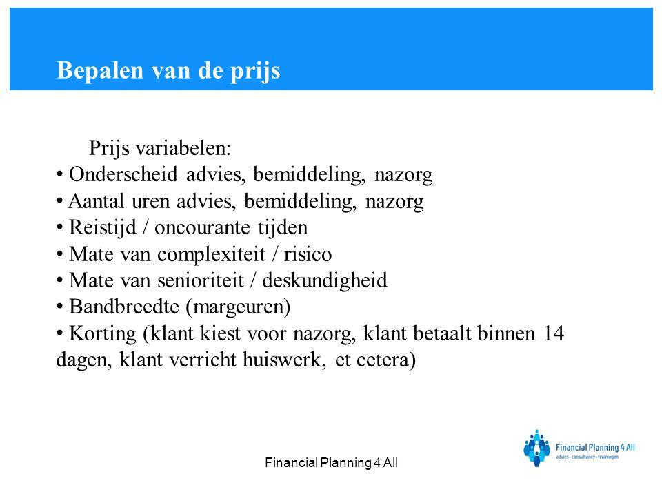 Financial Planning 4 All Prijs variabelen: • Onderscheid advies, bemiddeling, nazorg • Aantal uren advies, bemiddeling, nazorg • Reistijd / oncourante
