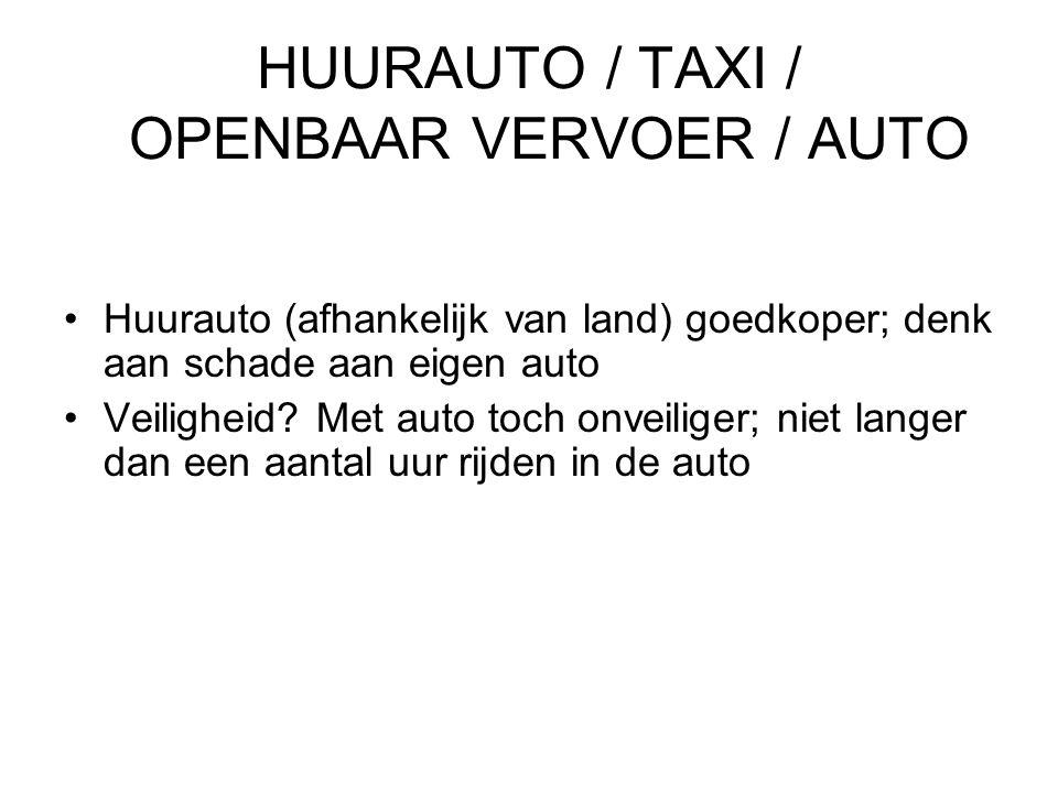 HUURAUTO / TAXI / OPENBAAR VERVOER / AUTO •Huurauto (afhankelijk van land) goedkoper; denk aan schade aan eigen auto •Veiligheid? Met auto toch onveil
