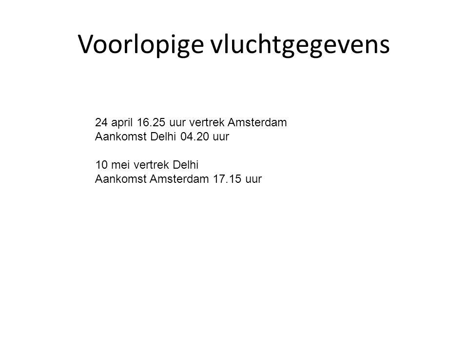Voorlopige vluchtgegevens 24 april 16.25 uur vertrek Amsterdam Aankomst Delhi 04.20 uur 10 mei vertrek Delhi Aankomst Amsterdam 17.15 uur