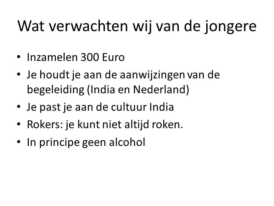 Wat verwachten wij van de jongere • Inzamelen 300 Euro • Je houdt je aan de aanwijzingen van de begeleiding (India en Nederland) • Je past je aan de cultuur India • Rokers: je kunt niet altijd roken.
