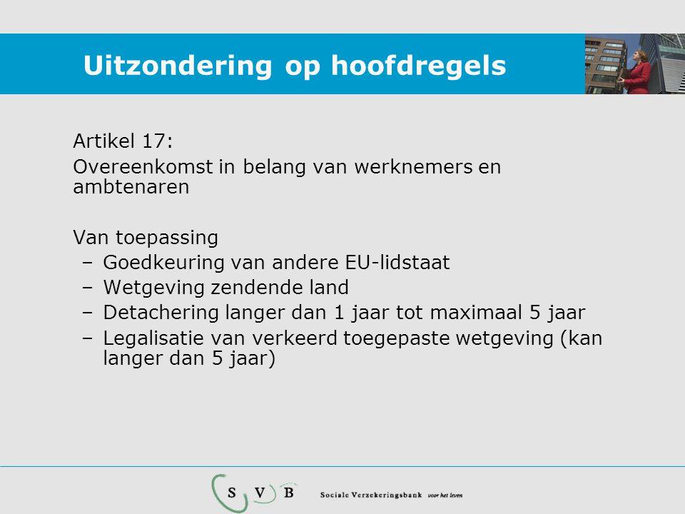 Uitzondering op hoofdregels Artikel 17: Overeenkomst in belang van werknemers en ambtenaren Van toepassing –Goedkeuring van andere EU-lidstaat –Wetgeving zendende land –Detachering langer dan 1 jaar tot maximaal 5 jaar –Legalisatie van verkeerd toegepaste wetgeving (kan langer dan 5 jaar)