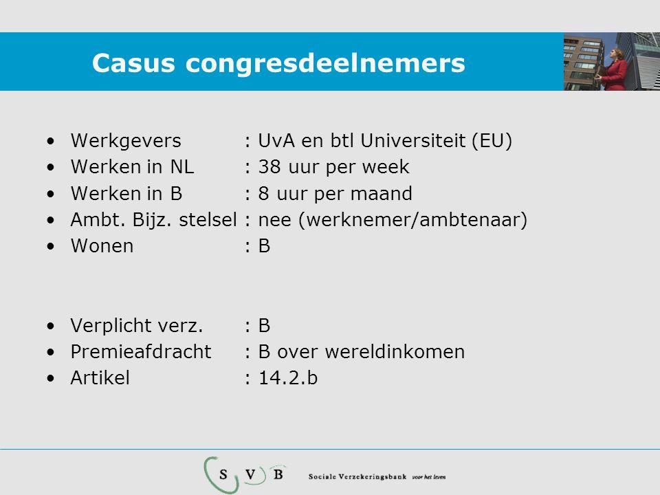 Casus congresdeelnemers •Werkgevers: UvA en btl Universiteit (EU) •Werken in NL: 38 uur per week •Werken in B: 8 uur per maand •Ambt. Bijz. stelsel :
