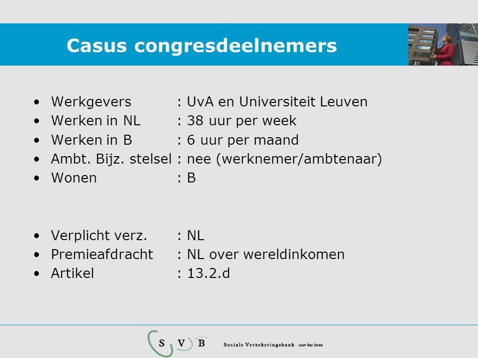 Casus congresdeelnemers •Werkgevers: UvA en Universiteit Leuven •Werken in NL: 38 uur per week •Werken in B: 6 uur per maand •Ambt. Bijz. stelsel : ne