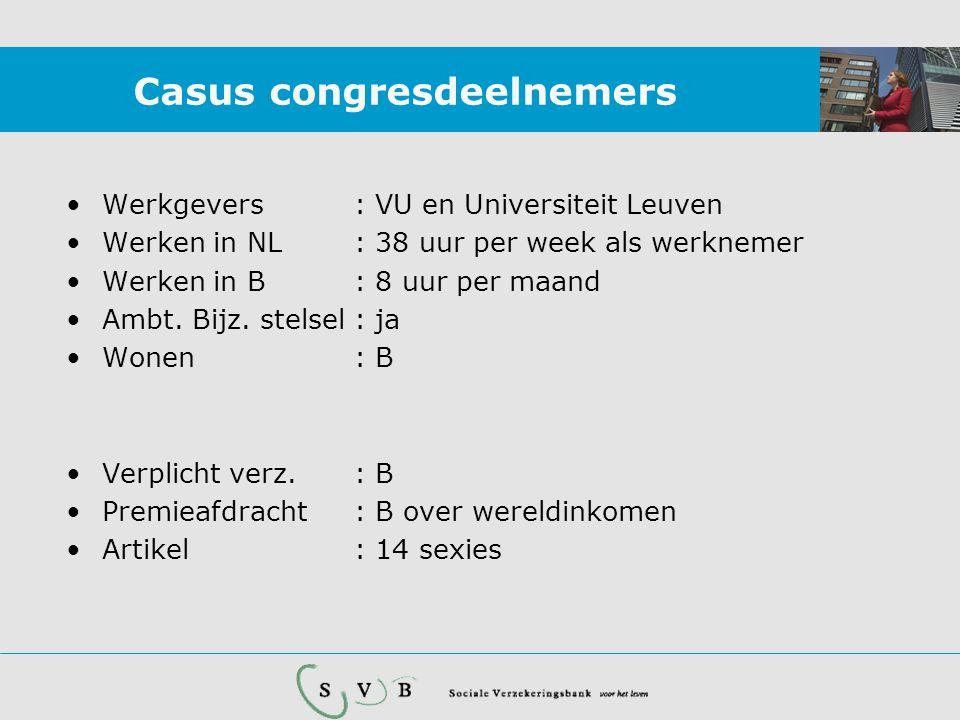 Casus congresdeelnemers •Werkgevers: VU en Universiteit Leuven •Werken in NL: 38 uur per week als werknemer •Werken in B: 8 uur per maand •Ambt. Bijz.