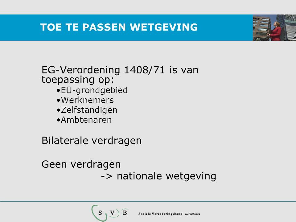TOE TE PASSEN WETGEVING EG-Verordening 1408/71 is van toepassing op: •EU-grondgebied •Werknemers •Zelfstandigen •Ambtenaren Bilaterale verdragen Geen