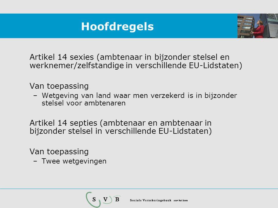Hoofdregels Artikel 14 sexies (ambtenaar in bijzonder stelsel en werknemer/zelfstandige in verschillende EU-Lidstaten) Van toepassing –Wetgeving van land waar men verzekerd is in bijzonder stelsel voor ambtenaren Artikel 14 septies (ambtenaar en ambtenaar in bijzonder stelsel in verschillende EU-Lidstaten) Van toepassing –Twee wetgevingen