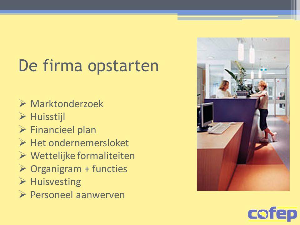 De firma opstarten  Marktonderzoek  Huisstijl  Financieel plan  Het ondernemersloket  Wettelijke formaliteiten  Organigram + functies  Huisvesting  Personeel aanwerven
