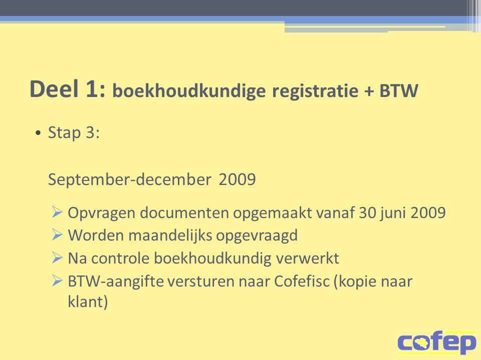 Deel 1: boekhoudkundige registratie + BTW • Stap 3: September-december 2009  Opvragen documenten opgemaakt vanaf 30 juni 2009  Worden maandelijks opgevraagd  Na controle boekhoudkundig verwerkt  BTW-aangifte versturen naar Cofefisc (kopie naar klant)
