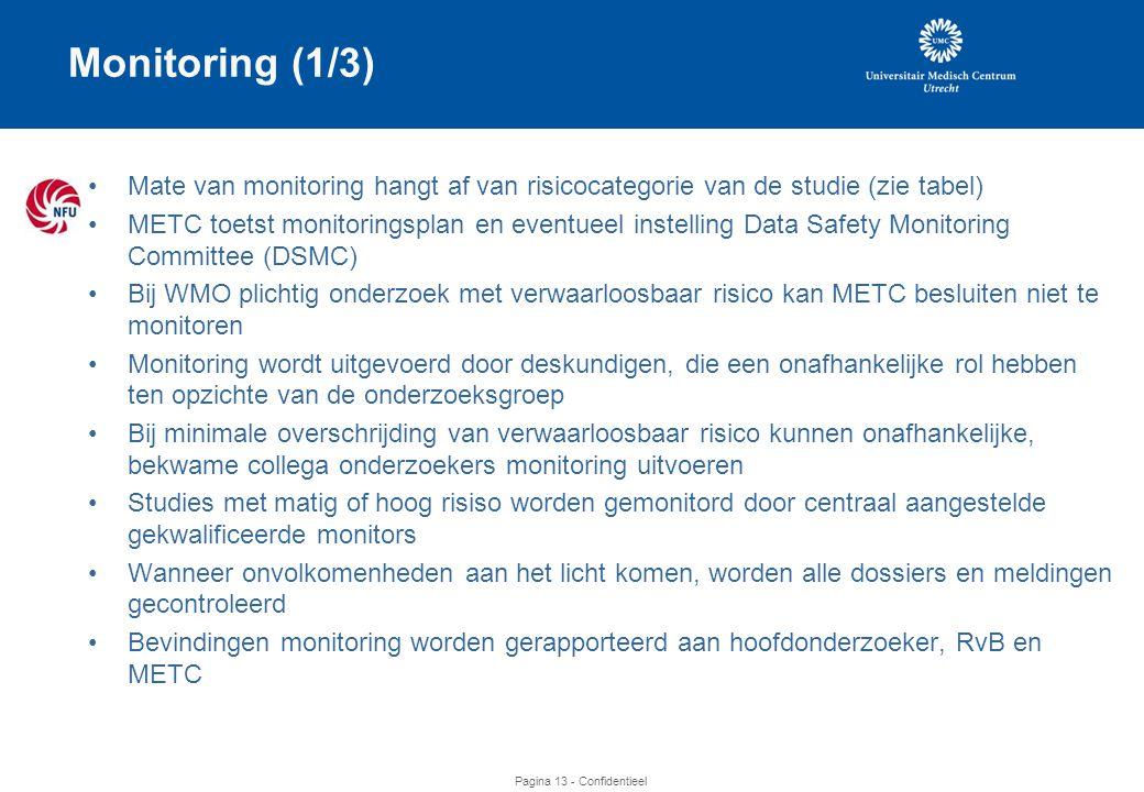 Pagina 13 - Confidentieel Monitoring (1/3) •Mate van monitoring hangt af van risicocategorie van de studie (zie tabel) •METC toetst monitoringsplan en eventueel instelling Data Safety Monitoring Committee (DSMC) •Bij WMO plichtig onderzoek met verwaarloosbaar risico kan METC besluiten niet te monitoren •Monitoring wordt uitgevoerd door deskundigen, die een onafhankelijke rol hebben ten opzichte van de onderzoeksgroep •Bij minimale overschrijding van verwaarloosbaar risico kunnen onafhankelijke, bekwame collega onderzoekers monitoring uitvoeren •Studies met matig of hoog risiso worden gemonitord door centraal aangestelde gekwalificeerde monitors •Wanneer onvolkomenheden aan het licht komen, worden alle dossiers en meldingen gecontroleerd •Bevindingen monitoring worden gerapporteerd aan hoofdonderzoeker, RvB en METC