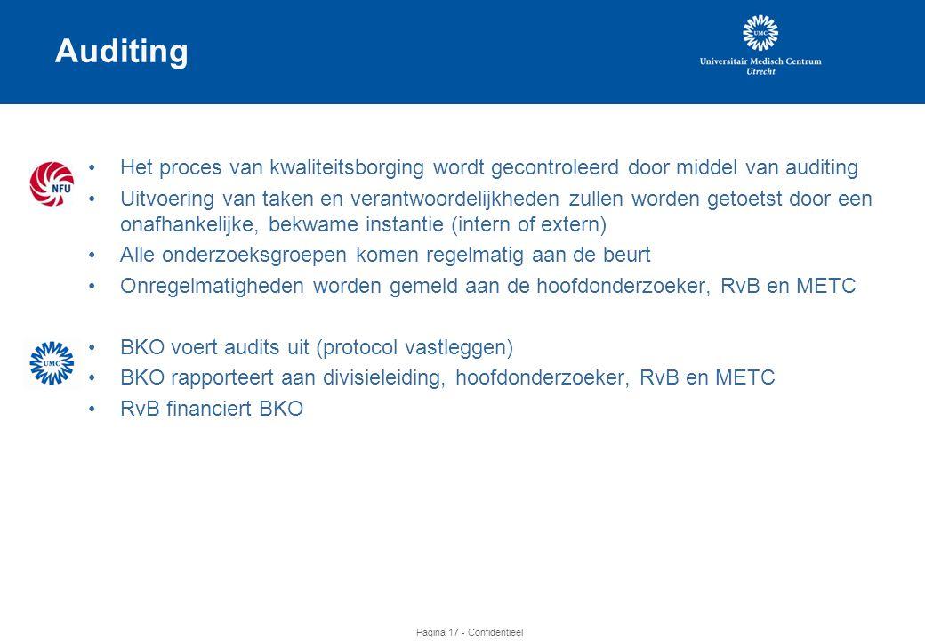 Pagina 17 - Confidentieel Auditing •Het proces van kwaliteitsborging wordt gecontroleerd door middel van auditing •Uitvoering van taken en verantwoordelijkheden zullen worden getoetst door een onafhankelijke, bekwame instantie (intern of extern) •Alle onderzoeksgroepen komen regelmatig aan de beurt •Onregelmatigheden worden gemeld aan de hoofdonderzoeker, RvB en METC •BKO voert audits uit (protocol vastleggen) •BKO rapporteert aan divisieleiding, hoofdonderzoeker, RvB en METC •RvB financiert BKO