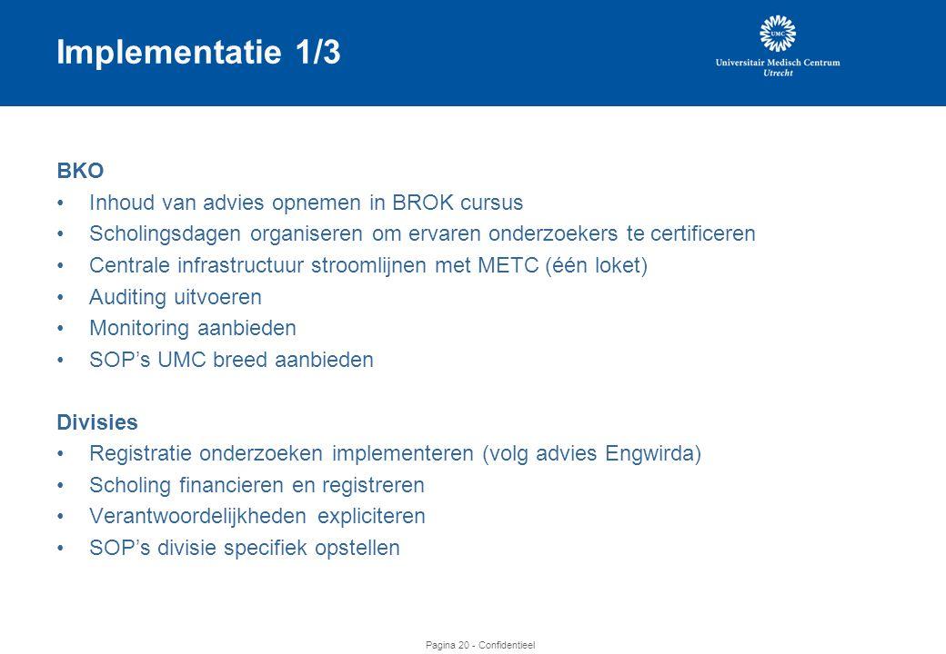 Pagina 20 - Confidentieel Implementatie 1/3 BKO •Inhoud van advies opnemen in BROK cursus •Scholingsdagen organiseren om ervaren onderzoekers te certificeren •Centrale infrastructuur stroomlijnen met METC (één loket) •Auditing uitvoeren •Monitoring aanbieden •SOP's UMC breed aanbieden Divisies •Registratie onderzoeken implementeren (volg advies Engwirda) •Scholing financieren en registreren •Verantwoordelijkheden expliciteren •SOP's divisie specifiek opstellen