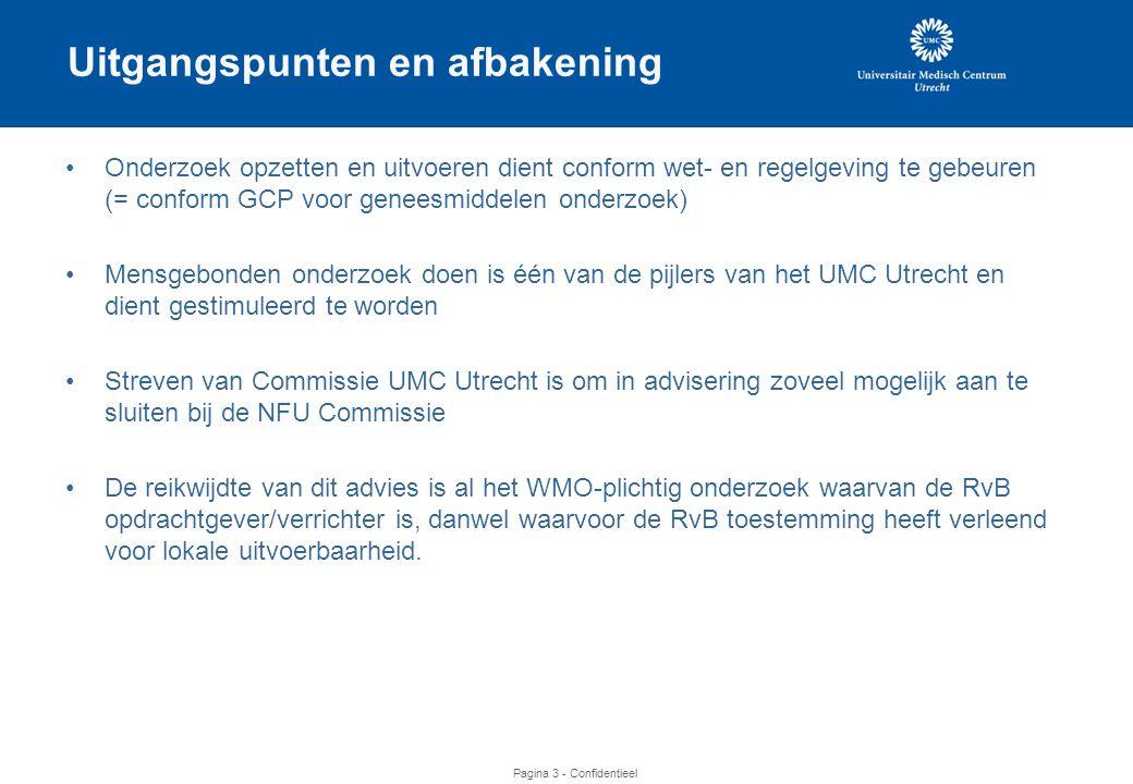Pagina 3 - Confidentieel Uitgangspunten en afbakening •Onderzoek opzetten en uitvoeren dient conform wet- en regelgeving te gebeuren (= conform GCP voor geneesmiddelen onderzoek) •Mensgebonden onderzoek doen is één van de pijlers van het UMC Utrecht en dient gestimuleerd te worden •Streven van Commissie UMC Utrecht is om in advisering zoveel mogelijk aan te sluiten bij de NFU Commissie •De reikwijdte van dit advies is al het WMO-plichtig onderzoek waarvan de RvB opdrachtgever/verrichter is, danwel waarvoor de RvB toestemming heeft verleend voor lokale uitvoerbaarheid.