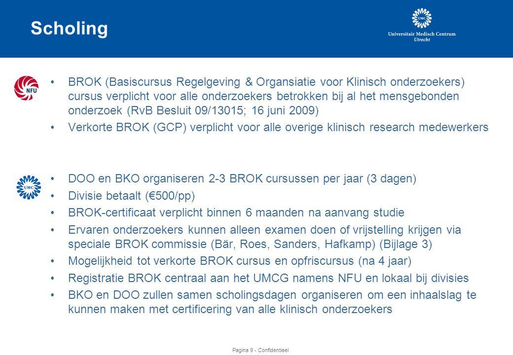 Pagina 9 - Confidentieel •BROK (Basiscursus Regelgeving & Organsiatie voor Klinisch onderzoekers) cursus verplicht voor alle onderzoekers betrokken bij al het mensgebonden onderzoek (RvB Besluit 09/13015; 16 juni 2009) •Verkorte BROK (GCP) verplicht voor alle overige klinisch research medewerkers •DOO en BKO organiseren 2-3 BROK cursussen per jaar (3 dagen) •Divisie betaalt (€500/pp) •BROK-certificaat verplicht binnen 6 maanden na aanvang studie •Ervaren onderzoekers kunnen alleen examen doen of vrijstelling krijgen via speciale BROK commissie (Bär, Roes, Sanders, Hafkamp) (Bijlage 3) •Mogelijkheid tot verkorte BROK cursus en opfriscursus (na 4 jaar) •Registratie BROK centraal aan het UMCG namens NFU en lokaal bij divisies •BKO en DOO zullen samen scholingsdagen organiseren om een inhaalslag te kunnen maken met certificering van alle klinisch onderzoekers Scholing