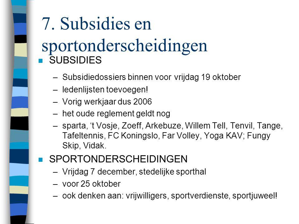 7. Subsidies en sportonderscheidingen n SUBSIDIES –Subsidiedossiers binnen voor vrijdag 19 oktober –ledenlijsten toevoegen! –Vorig werkjaar dus 2006 –