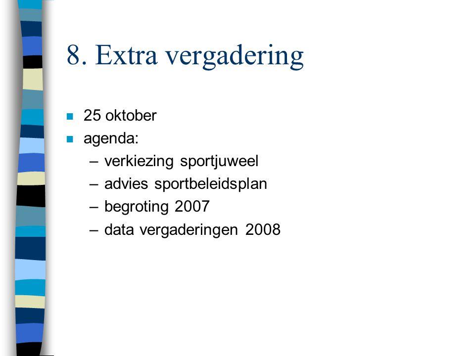 8. Extra vergadering n 25 oktober n agenda: –verkiezing sportjuweel –advies sportbeleidsplan –begroting 2007 –data vergaderingen 2008