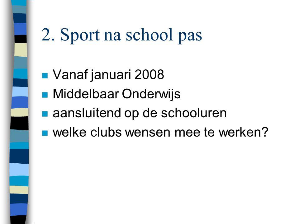 2. Sport na school pas n Vanaf januari 2008 n Middelbaar Onderwijs n aansluitend op de schooluren n welke clubs wensen mee te werken?