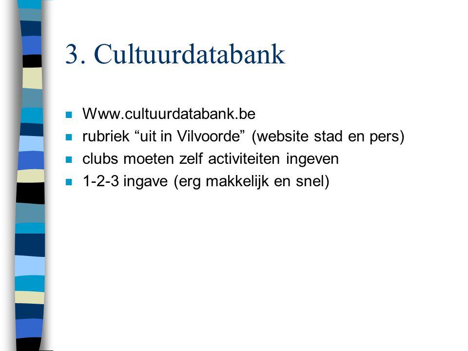 "3. Cultuurdatabank n Www.cultuurdatabank.be n rubriek ""uit in Vilvoorde"" (website stad en pers) n clubs moeten zelf activiteiten ingeven n 1-2-3 ingav"