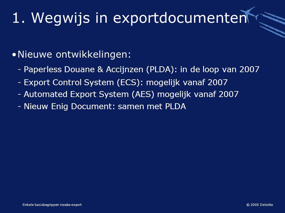 © 2005 Deloitte Enkele basisbegrippen inzake export 1. Wegwijs in exportdocumenten •Nieuwe ontwikkelingen: - Paperless Douane & Accijnzen (PLDA): in d