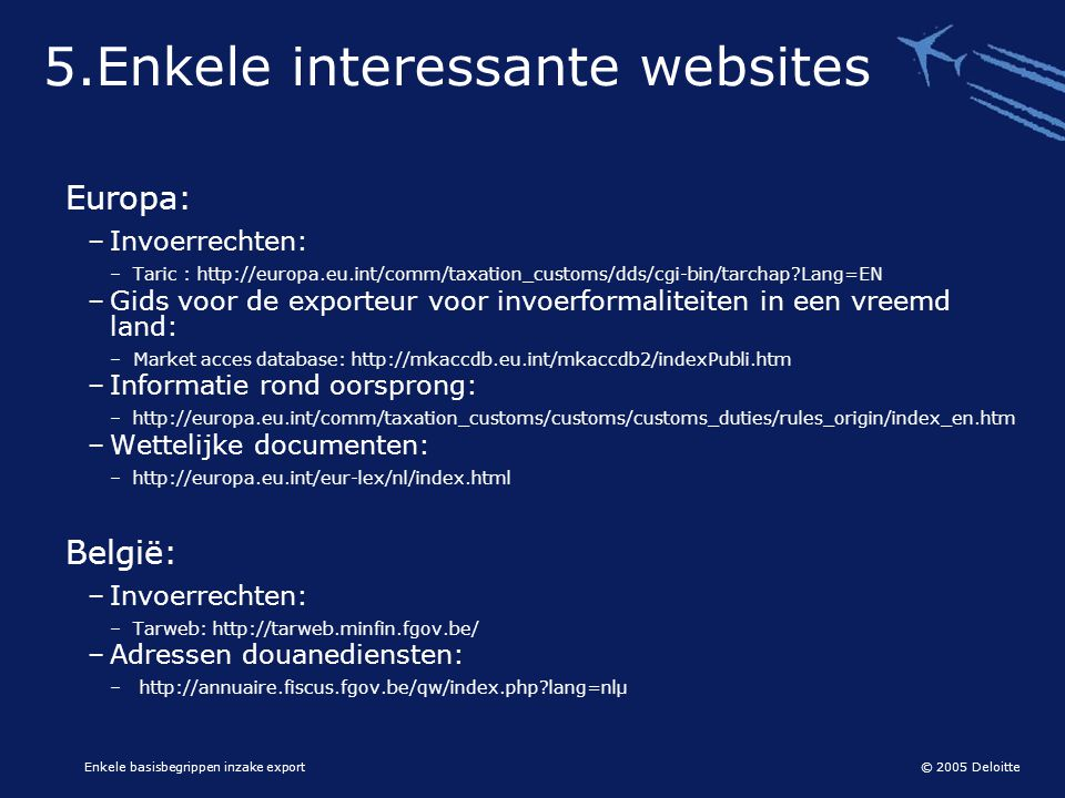 © 2005 Deloitte Enkele basisbegrippen inzake export 5.Enkele interessante websites Europa: –Invoerrechten: –Taric : http://europa.eu.int/comm/taxation