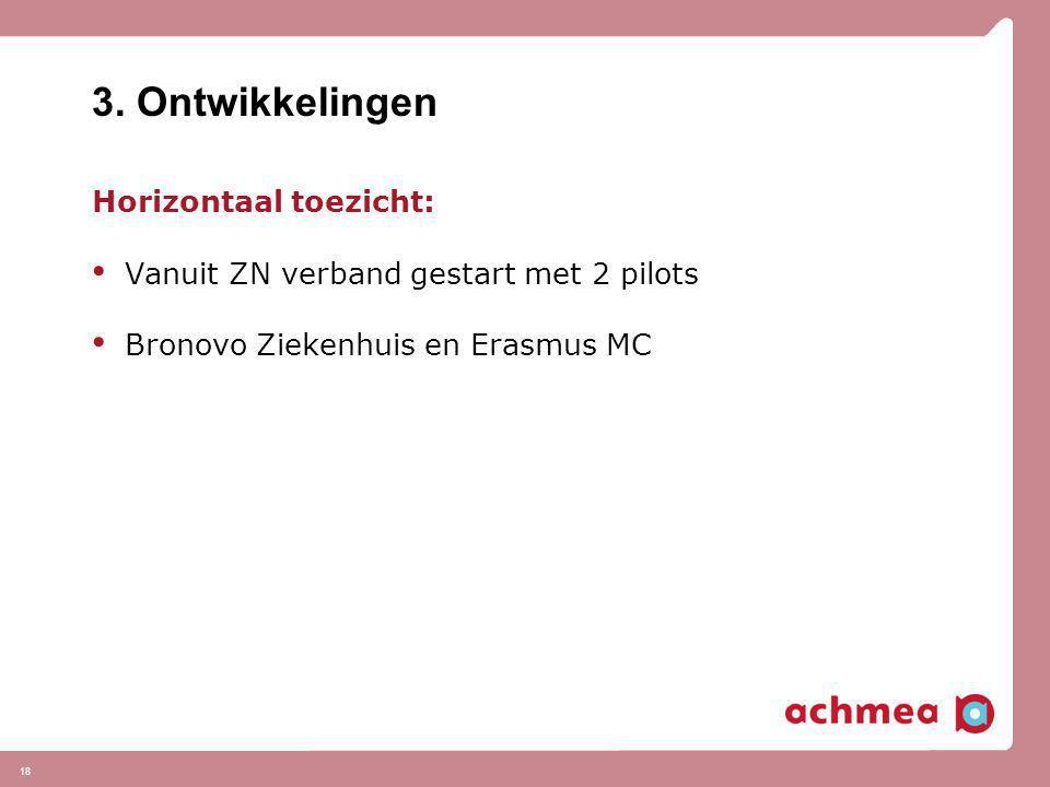 18 3. Ontwikkelingen Horizontaal toezicht: • Vanuit ZN verband gestart met 2 pilots • Bronovo Ziekenhuis en Erasmus MC
