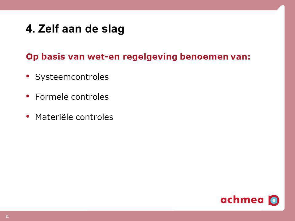 22 4. Zelf aan de slag Op basis van wet-en regelgeving benoemen van: • Systeemcontroles • Formele controles • Materiële controles