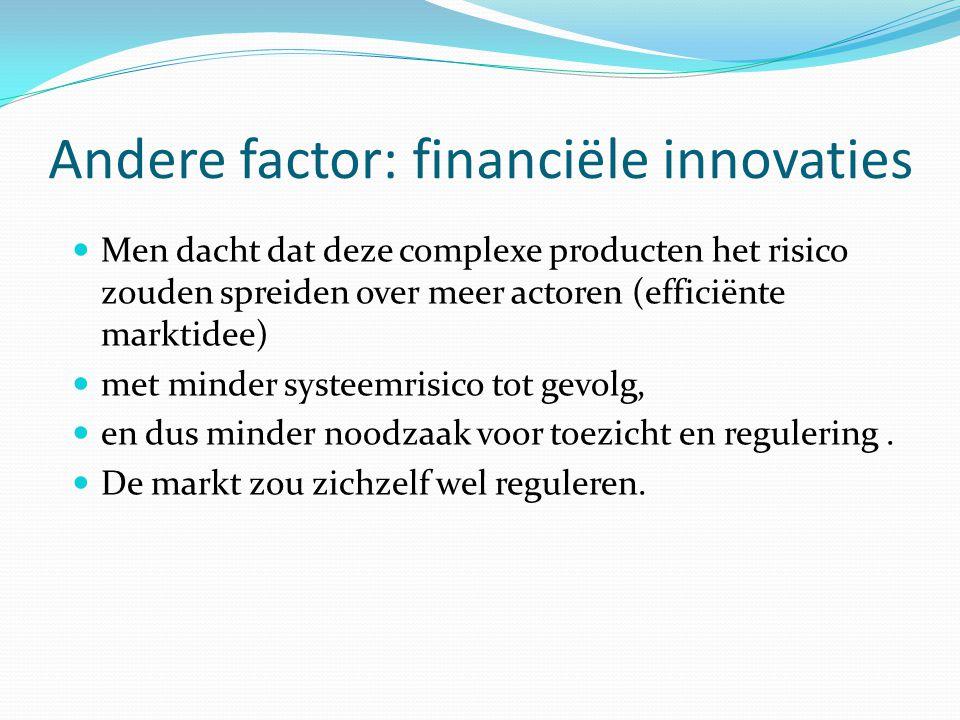 Andere factor: financiële innovaties  Men dacht dat deze complexe producten het risico zouden spreiden over meer actoren (efficiënte marktidee)  met minder systeemrisico tot gevolg,  en dus minder noodzaak voor toezicht en regulering.