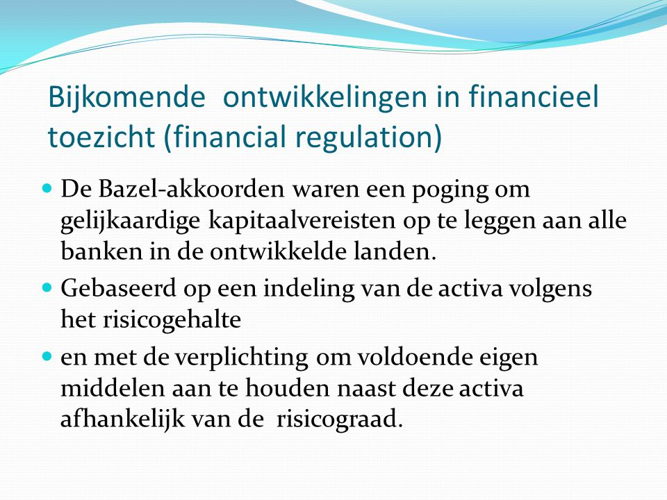 Bijkomende ontwikkelingen in financieel toezicht (financial regulation)  De Bazel-akkoorden waren een poging om gelijkaardige kapitaalvereisten op te leggen aan alle banken in de ontwikkelde landen.