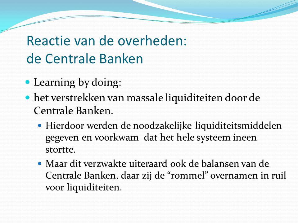 Reactie van de overheden: de Centrale Banken  Learning by doing:  het verstrekken van massale liquiditeiten door de Centrale Banken.