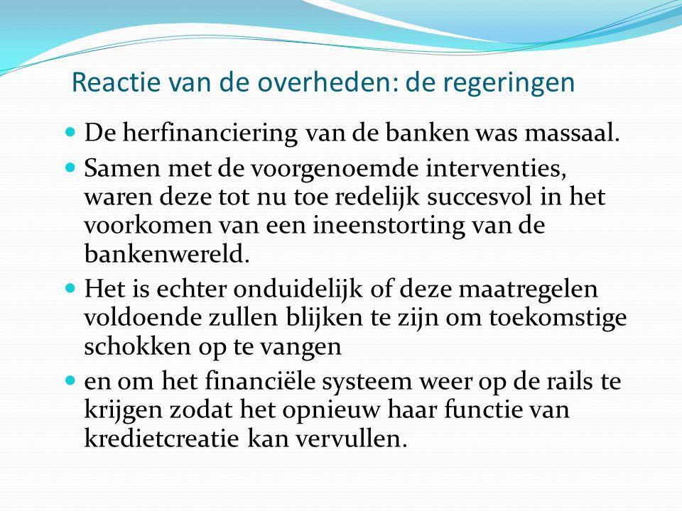 Reactie van de overheden: de regeringen  De herfinanciering van de banken was massaal.