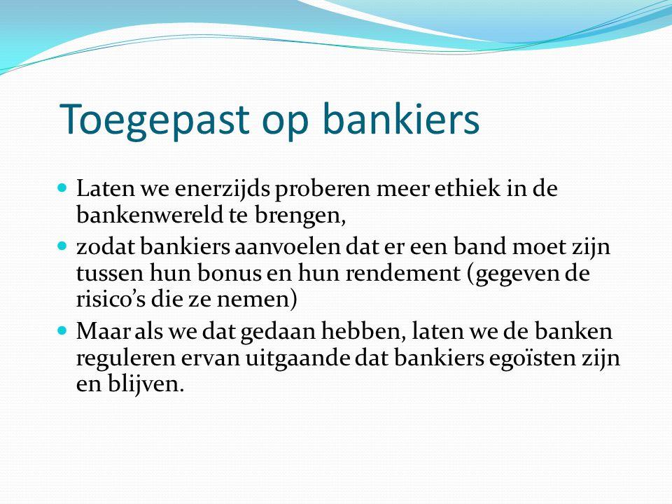 Toegepast op bankiers  Laten we enerzijds proberen meer ethiek in de bankenwereld te brengen,  zodat bankiers aanvoelen dat er een band moet zijn tussen hun bonus en hun rendement (gegeven de risico's die ze nemen)  Maar als we dat gedaan hebben, laten we de banken reguleren ervan uitgaande dat bankiers egoïsten zijn en blijven.