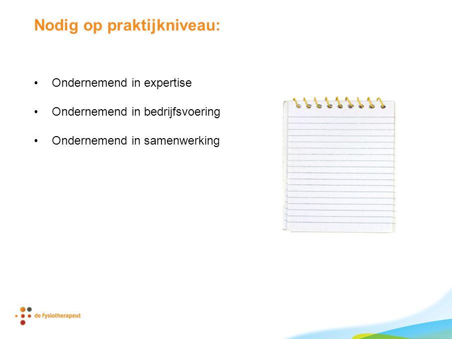 Nodig op praktijkniveau: •Ondernemend in expertise •Ondernemend in bedrijfsvoering •Ondernemend in samenwerking