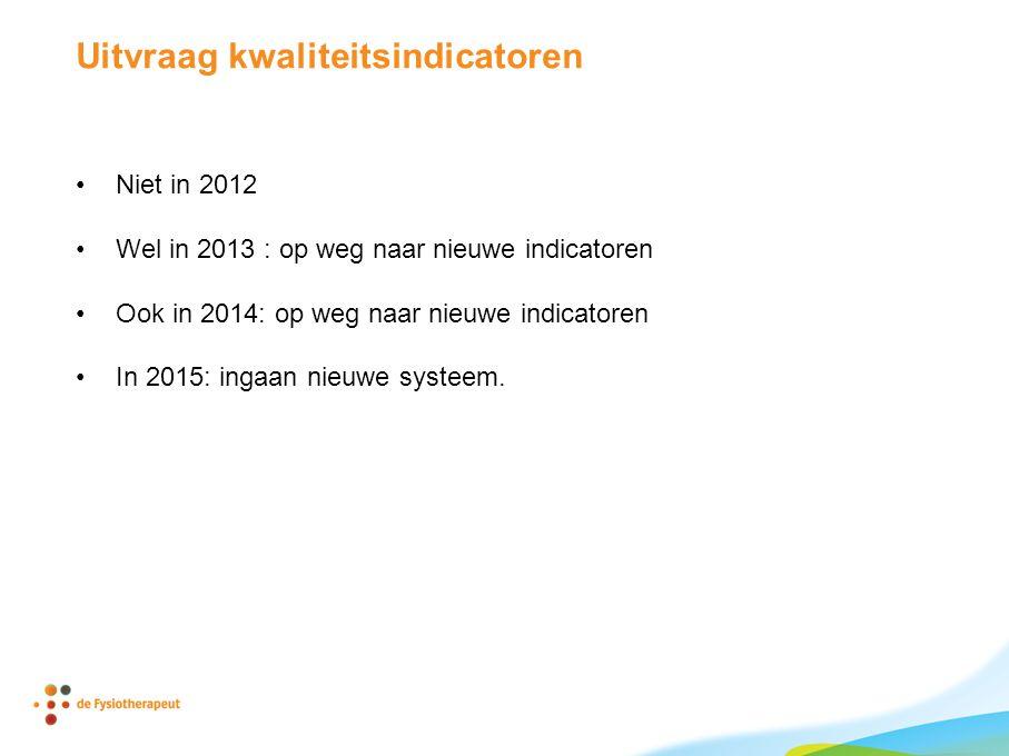 Uitvraag kwaliteitsindicatoren •Niet in 2012 •Wel in 2013 : op weg naar nieuwe indicatoren •Ook in 2014: op weg naar nieuwe indicatoren •In 2015: ingaan nieuwe systeem.