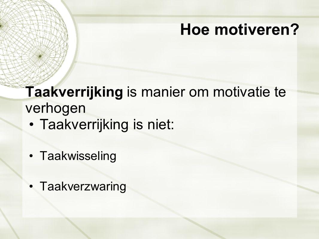 Hoe motiveren? Taakverrijking is manier om motivatie te verhogen •Taakverrijking is niet: •Taakwisseling •Taakverzwaring