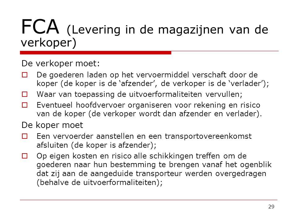 FCA (Levering in de magazijnen van de verkoper) De verkoper moet:  De goederen laden op het vervoermiddel verschaft door de koper (de koper is de 'afzender', de verkoper is de 'verlader');  Waar van toepassing de uitvoerformaliteiten vervullen;  Eventueel hoofdvervoer organiseren voor rekening en risico van de koper (de verkoper wordt dan afzender en verlader).