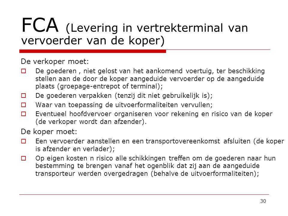 FCA (Levering in vertrekterminal van vervoerder van de koper) De verkoper moet:  De goederen, niet gelost van het aankomend voertuig, ter beschikking stellen aan de door de koper aangeduide vervoerder op de aangeduide plaats (groepage-entrepot of terminal);  De goederen verpakken (tenzij dit niet gebruikelijk is);  Waar van toepassing de uitvoerformaliteiten vervullen;  Eventueel hoofdvervoer organiseren voor rekening en risico van de koper (de verkoper wordt dan afzender).