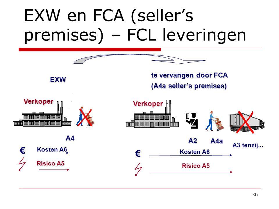 36 EXW en FCA (seller's premises) – FCL leveringen Verkoper € te vervangen door FCA (A4a seller's premises) Verkoper € EXW Kosten A6 Risico A5 Kosten A6 Risico A5 A2 A3 tenzij...