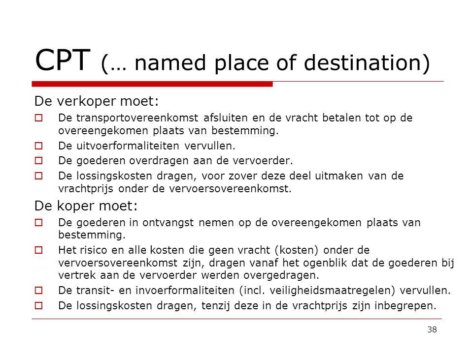 CPT (… named place of destination) De verkoper moet:  De transportovereenkomst afsluiten en de vracht betalen tot op de overeengekomen plaats van bestemming.