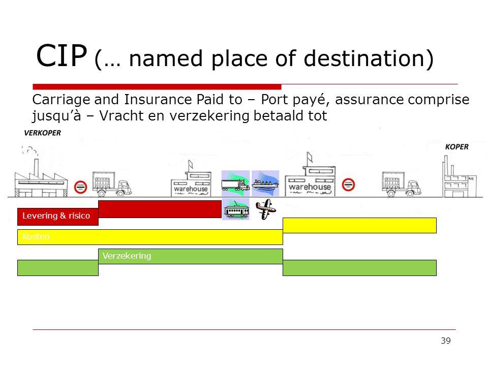 CIP (… named place of destination) 39 Carriage and Insurance Paid to – Port payé, assurance comprise jusqu'à – Vracht en verzekering betaald tot Kosten Levering & risico Verzekering