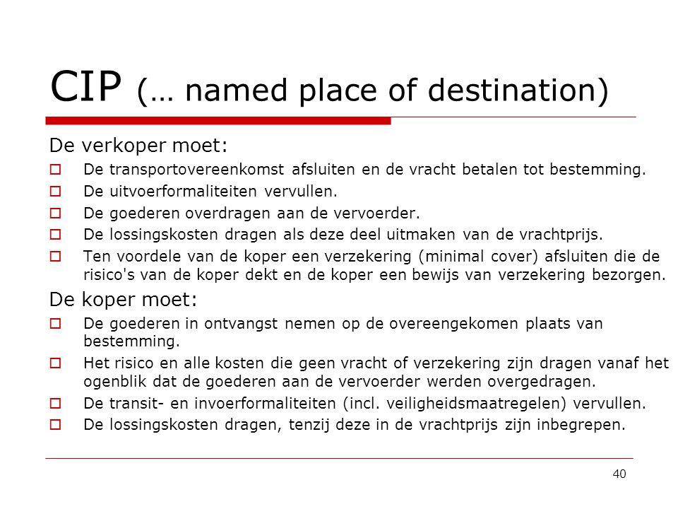 CIP (… named place of destination) De verkoper moet:  De transportovereenkomst afsluiten en de vracht betalen tot bestemming.