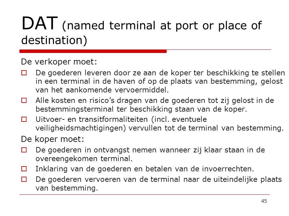 DAT (named terminal at port or place of destination) De verkoper moet:  De goederen leveren door ze aan de koper ter beschikking te stellen in een terminal in de haven of op de plaats van bestemming, gelost van het aankomende vervoermiddel.