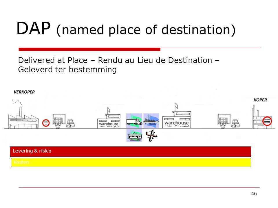 DAP (named place of destination) 46 Delivered at Place – Rendu au Lieu de Destination – Geleverd ter bestemming Levering & risico Kosten