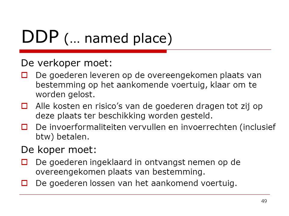 DDP (… named place) De verkoper moet:  De goederen leveren op de overeengekomen plaats van bestemming op het aankomende voertuig, klaar om te worden gelost.