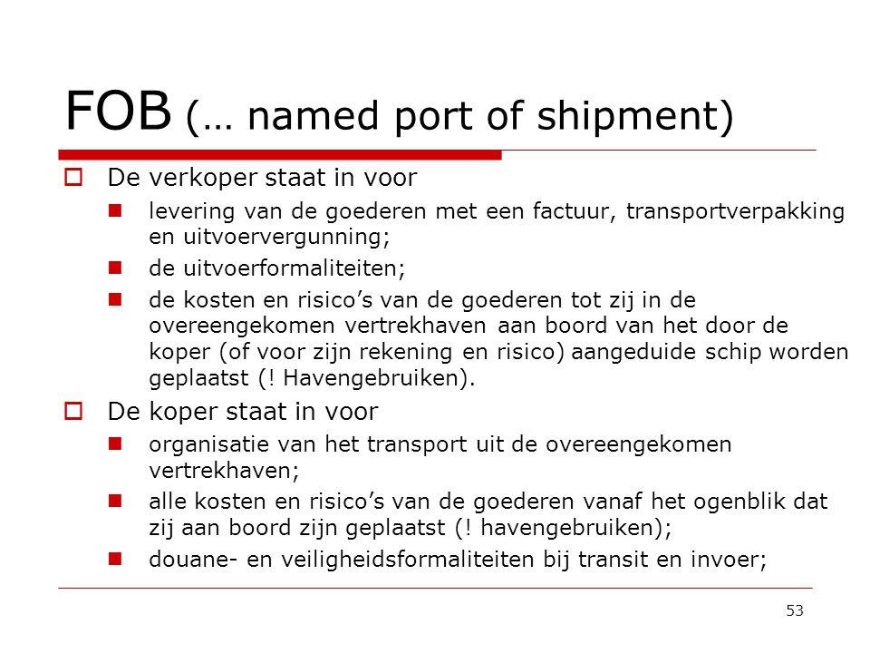 FOB (… named port of shipment)  De verkoper staat in voor  levering van de goederen met een factuur, transportverpakking en uitvoervergunning;  de uitvoerformaliteiten;  de kosten en risico's van de goederen tot zij in de overeengekomen vertrekhaven aan boord van het door de koper (of voor zijn rekening en risico) aangeduide schip worden geplaatst (.