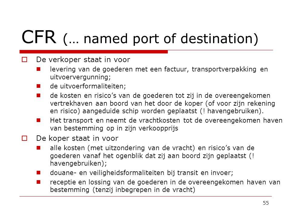 CFR (… named port of destination)  De verkoper staat in voor  levering van de goederen met een factuur, transportverpakking en uitvoervergunning;  de uitvoerformaliteiten;  de kosten en risico's van de goederen tot zij in de overeengekomen vertrekhaven aan boord van het door de koper (of voor zijn rekening en risico) aangeduide schip worden geplaatst (.