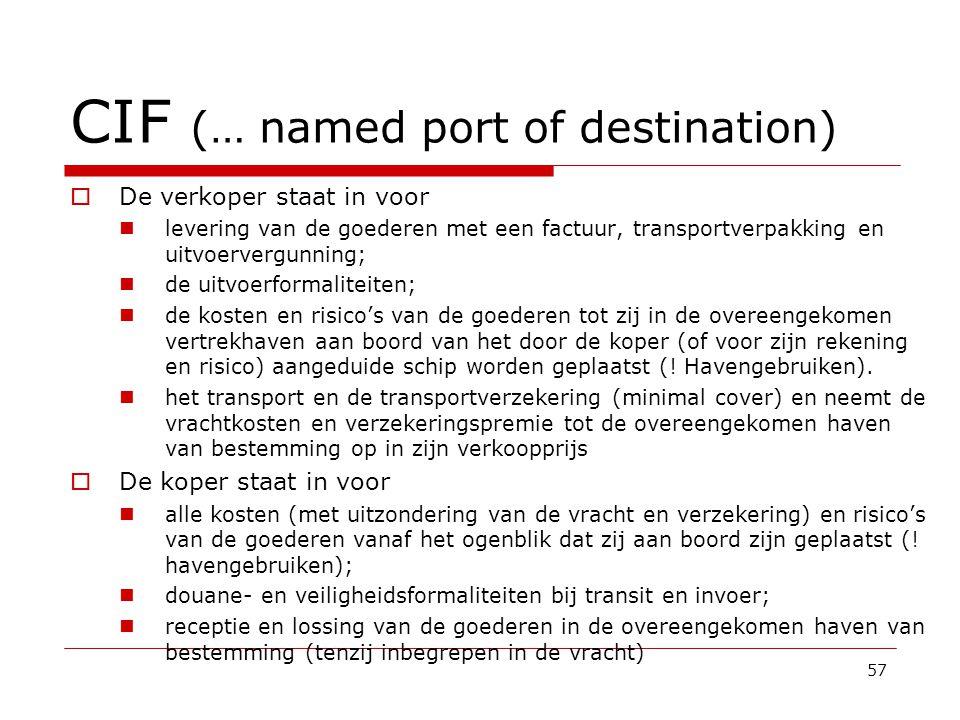 CIF (… named port of destination)  De verkoper staat in voor  levering van de goederen met een factuur, transportverpakking en uitvoervergunning;  de uitvoerformaliteiten;  de kosten en risico's van de goederen tot zij in de overeengekomen vertrekhaven aan boord van het door de koper (of voor zijn rekening en risico) aangeduide schip worden geplaatst (.
