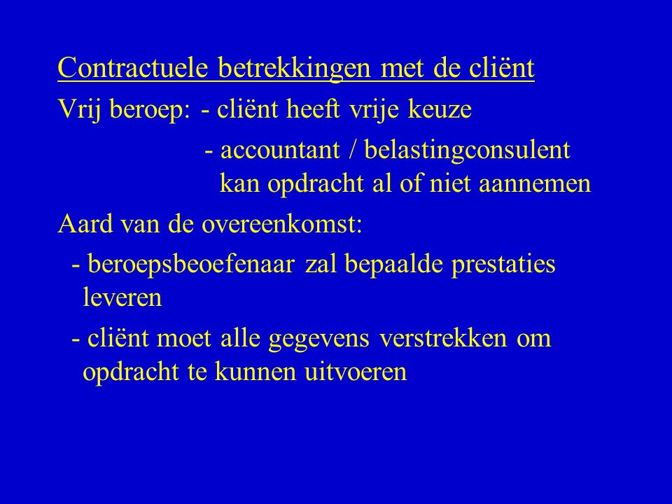 Contractuele betrekkingen met de cliënt Vrij beroep: - cliënt heeft vrije keuze - accountant / belastingconsulent kan opdracht al of niet aannemen Aar
